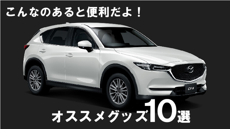 CX-5 オススメグッズ 10選!コレがあると超便利!