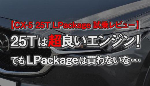 【CX-5 25T LPackage試乗レビュー】ターボエンジンは素晴らしいの一言!でも25T LPackageを買う気にはならない