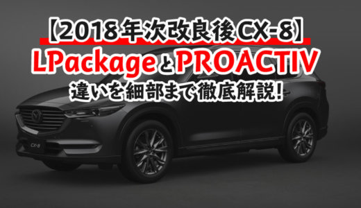 【CX-8 2018年次改良後】PROACTIVとL Packageの違いまとめ!FFと4WDの違いも解説!